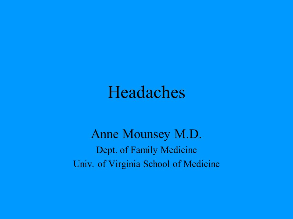 Headaches Anne Mounsey M.D. Dept. of Family Medicine Univ. of Virginia School of Medicine