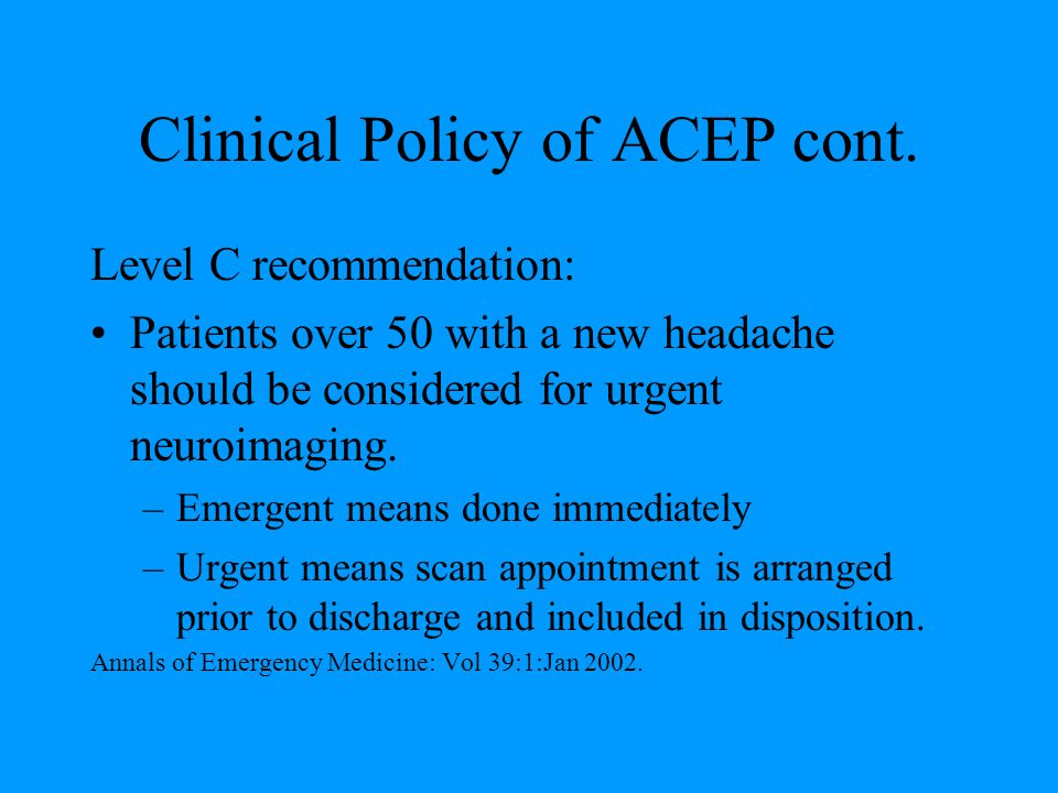 Clinical Policy of ACEP cont. Level C recommendation: Patients over 50 with a new headache should be considered for urgent neuroimaging. –Emergent mea