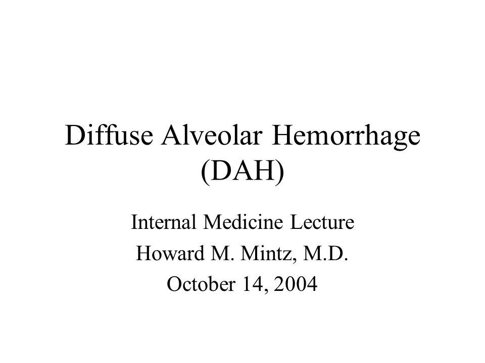 Diffuse Alveolar Hemorrhage (DAH) Internal Medicine Lecture Howard M. Mintz, M.D. October 14, 2004