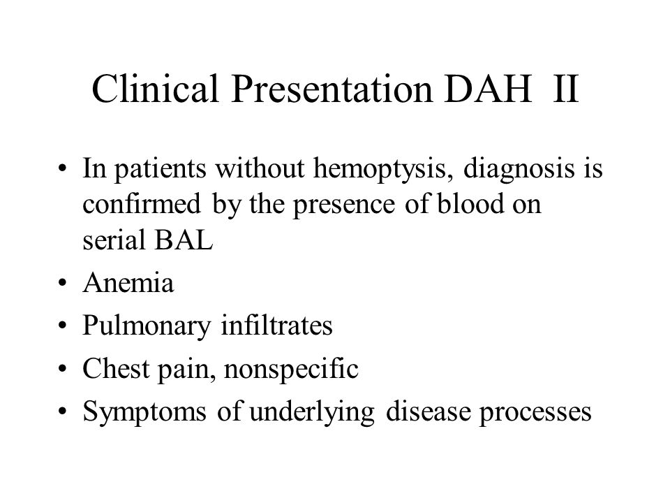 Clinical Presentation DAH II In patients without hemoptysis, diagnosis is confirmed by the presence of blood on serial BAL Anemia Pulmonary infiltrates Chest pain, nonspecific Symptoms of underlying disease processes