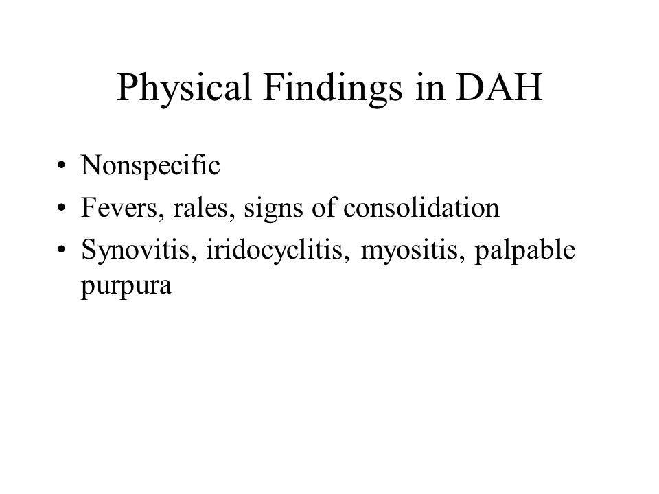 Physical Findings in DAH Nonspecific Fevers, rales, signs of consolidation Synovitis, iridocyclitis, myositis, palpable purpura