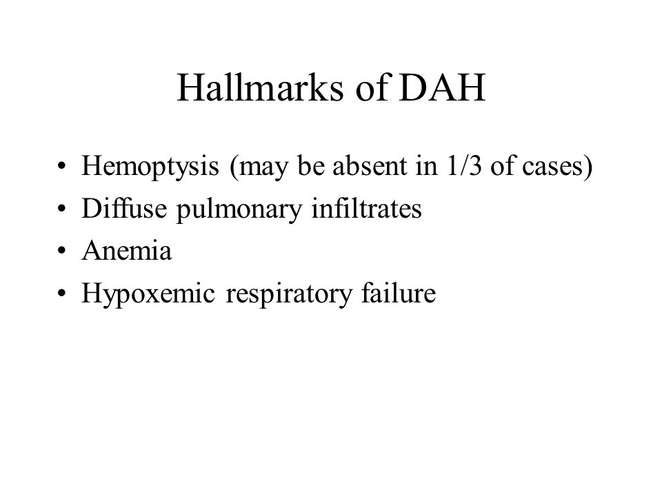 Hallmarks of DAH Hemoptysis (may be absent in 1/3 of cases) Diffuse pulmonary infiltrates Anemia Hypoxemic respiratory failure