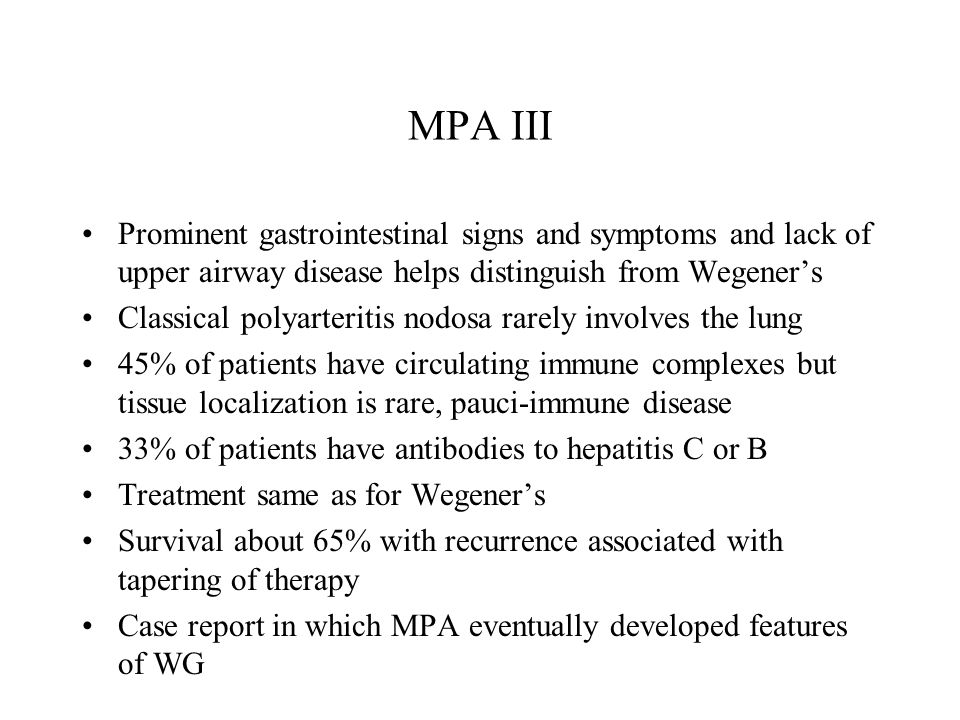 MPA III Prominent gastrointestinal signs and symptoms and lack of upper airway disease helps distinguish from Wegener's Classical polyarteritis nodosa rarely involves the lung 45% of patients have circulating immune complexes but tissue localization is rare, pauci-immune disease 33% of patients have antibodies to hepatitis C or B Treatment same as for Wegener's Survival about 65% with recurrence associated with tapering of therapy Case report in which MPA eventually developed features of WG