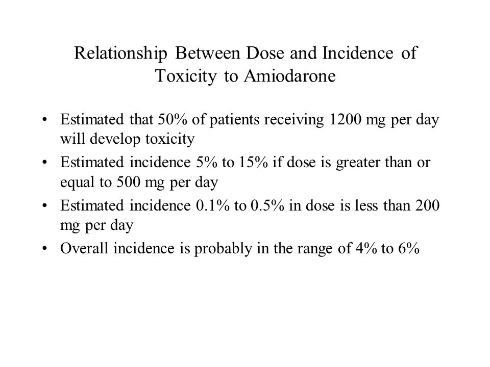 Relationship Between Dose and Incidence of Toxicity to Amiodarone Estimated that 50% of patients receiving 1200 mg per day will develop toxicity Estimated incidence 5% to 15% if dose is greater than or equal to 500 mg per day Estimated incidence 0.1% to 0.5% in dose is less than 200 mg per day Overall incidence is probably in the range of 4% to 6%