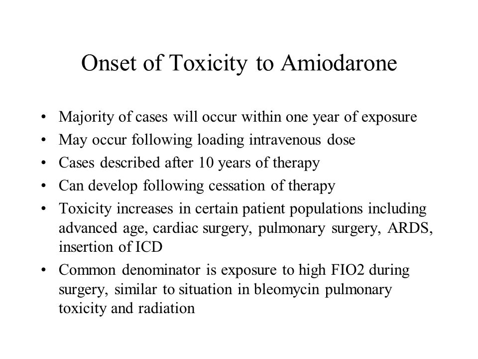 Onset of Toxicity to Amiodarone Majority of cases will occur within one year of exposure May occur following loading intravenous dose Cases described after 10 years of therapy Can develop following cessation of therapy Toxicity increases in certain patient populations including advanced age, cardiac surgery, pulmonary surgery, ARDS, insertion of ICD Common denominator is exposure to high FIO2 during surgery, similar to situation in bleomycin pulmonary toxicity and radiation