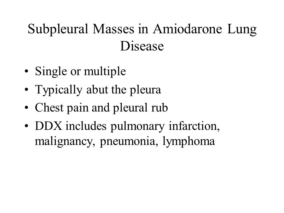 Subpleural Masses in Amiodarone Lung Disease Single or multiple Typically abut the pleura Chest pain and pleural rub DDX includes pulmonary infarction, malignancy, pneumonia, lymphoma