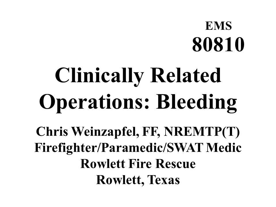 EMS 80810 Clinically Related Operations: Bleeding Chris Weinzapfel, FF, NREMTP(T) Firefighter/Paramedic/SWAT Medic Rowlett Fire Rescue Rowlett, Texas