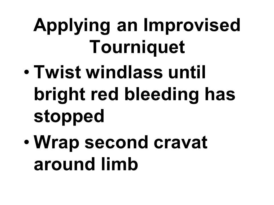 Twist windlass until bright red bleeding has stopped Wrap second cravat around limb Applying an Improvised Tourniquet