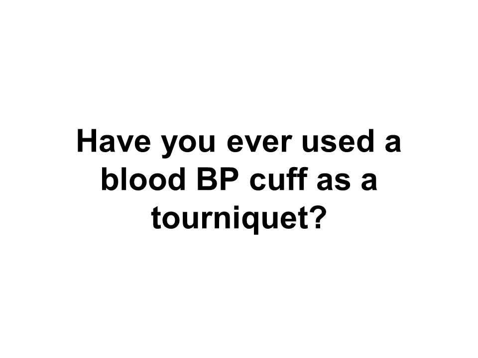 Have you ever used a blood BP cuff as a tourniquet?