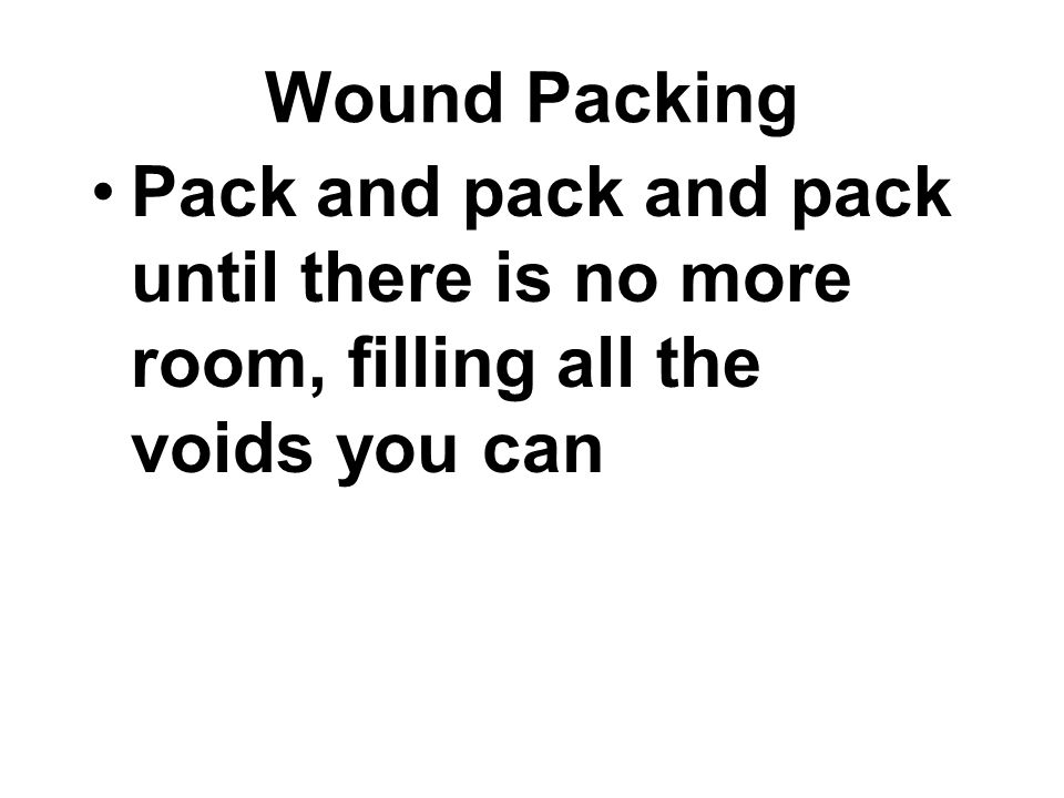 Pack and pack and pack until there is no more room, filling all the voids you can Wound Packing