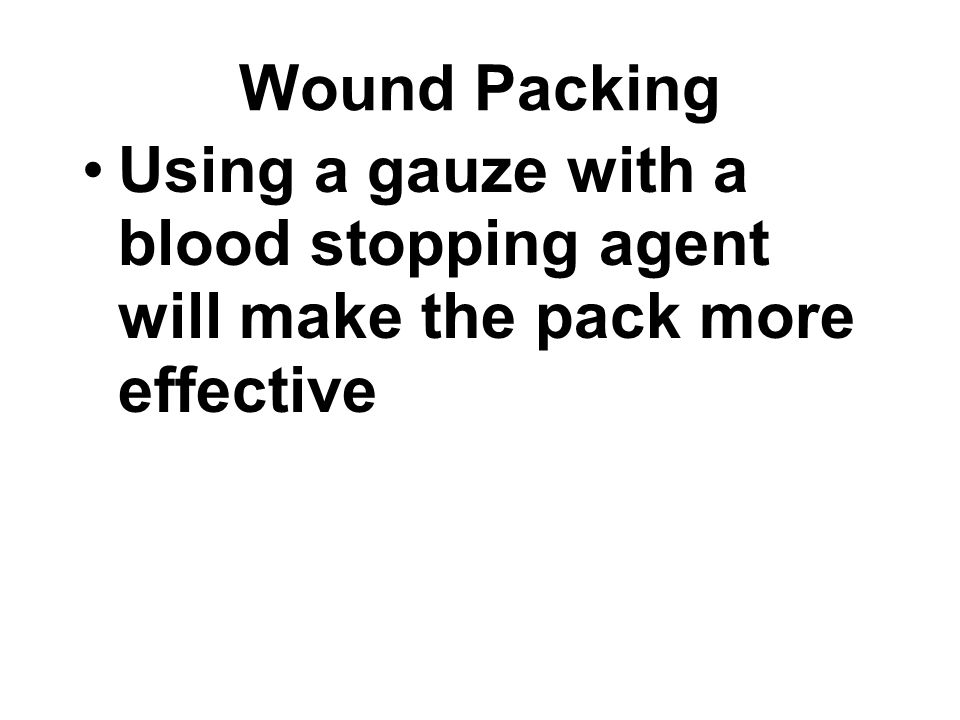 Using a gauze with a blood stopping agent will make the pack more effective Wound Packing