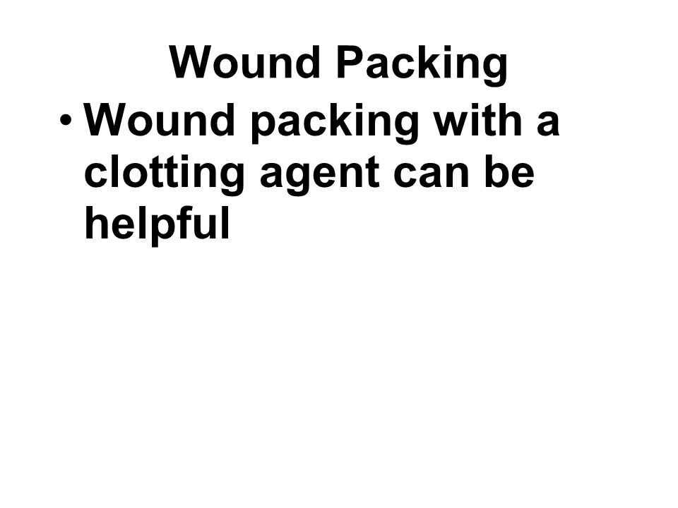 Wound packing with a clotting agent can be helpful Wound Packing
