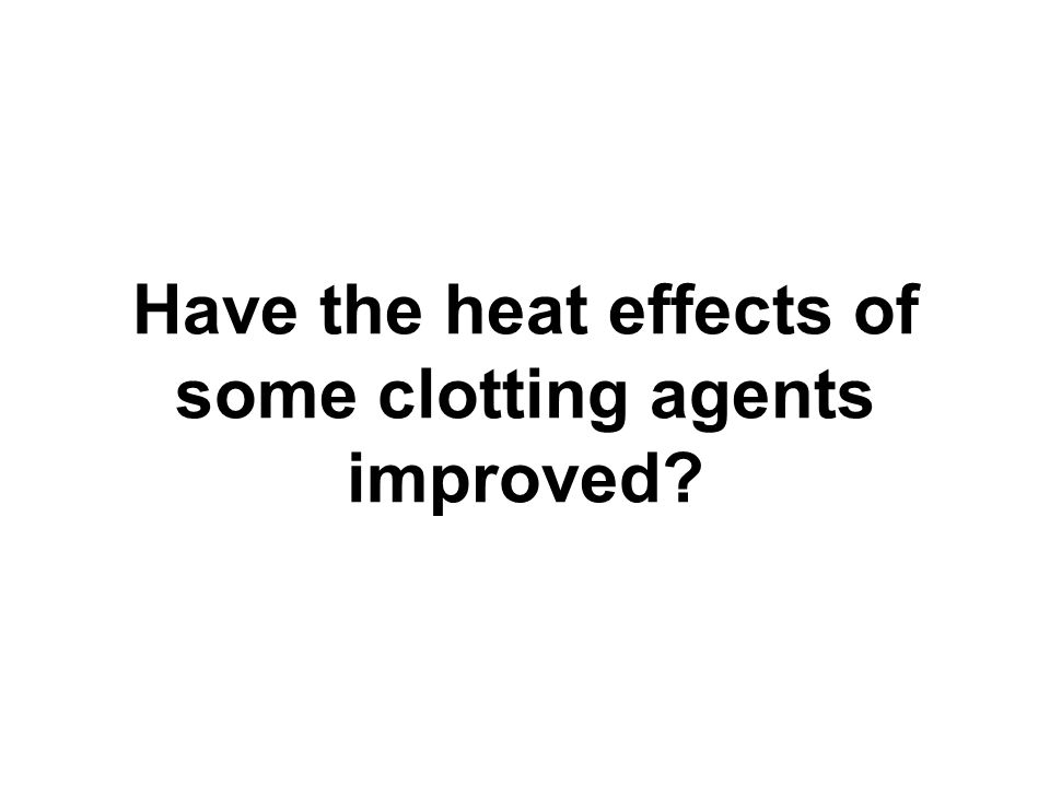 Have the heat effects of some clotting agents improved?