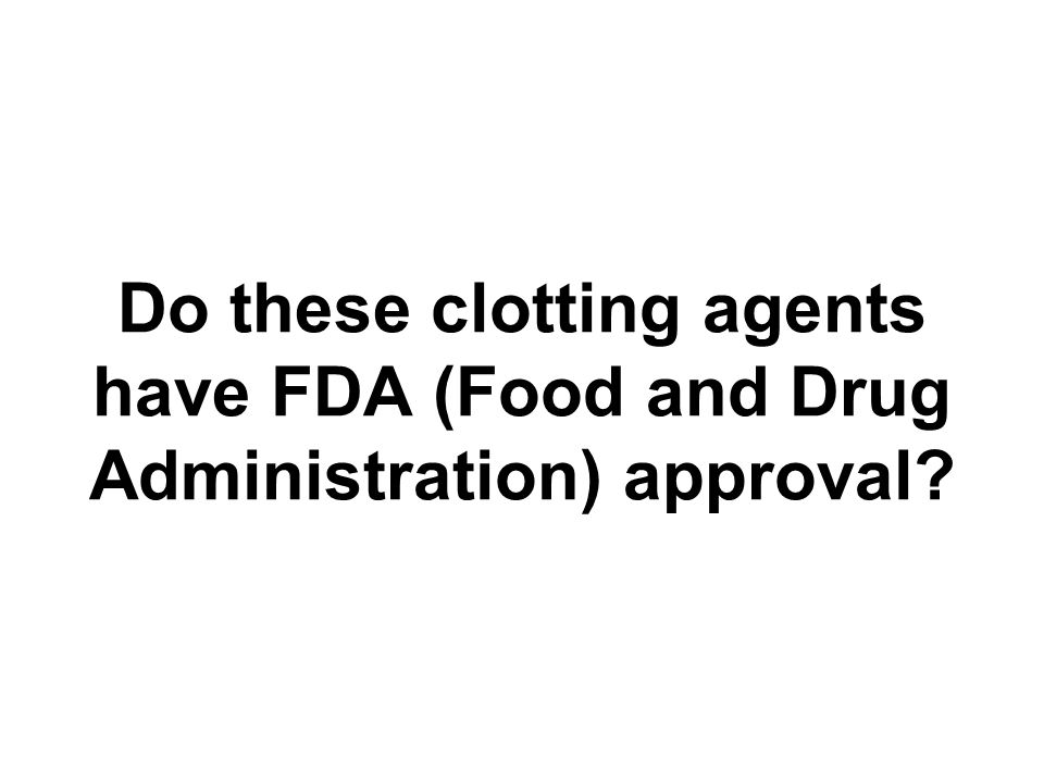Do these clotting agents have FDA (Food and Drug Administration) approval?
