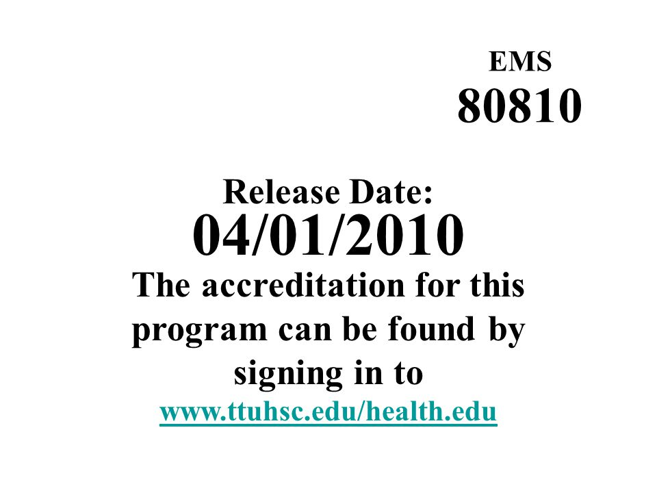 Release Date: 04/01/2010 EMS 80810 The accreditation for this program can be found by signing in to www.ttuhsc.edu/health.edu
