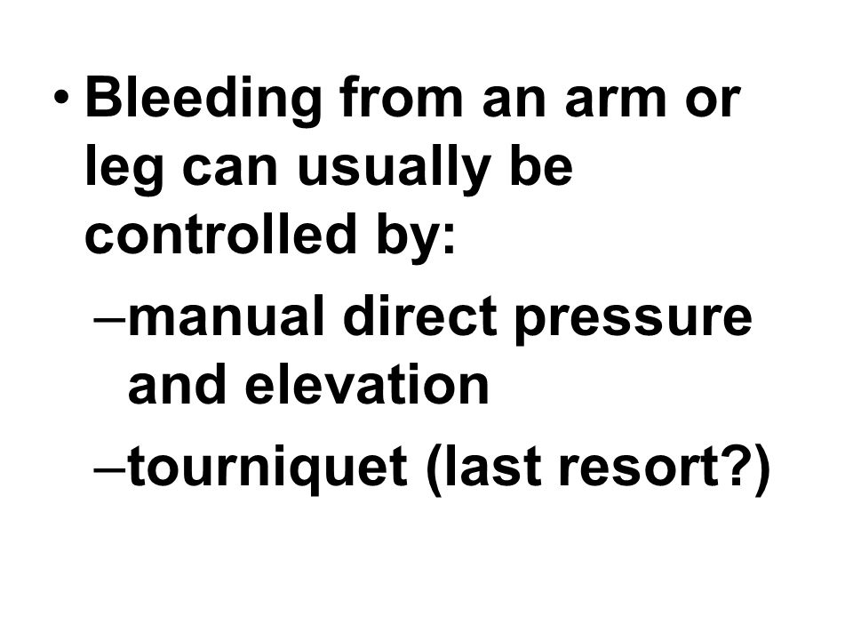 Bleeding from an arm or leg can usually be controlled by: –manual direct pressure and elevation –tourniquet (last resort?)