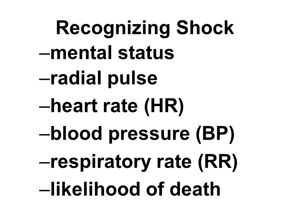 Recognizing Shock –mental status –radial pulse –heart rate (HR) –blood pressure (BP) –respiratory rate (RR) –likelihood of death