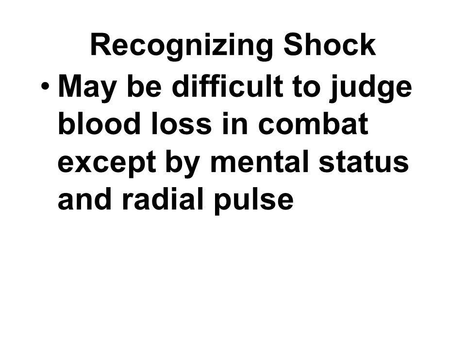 Recognizing Shock May be difficult to judge blood loss in combat except by mental status and radial pulse