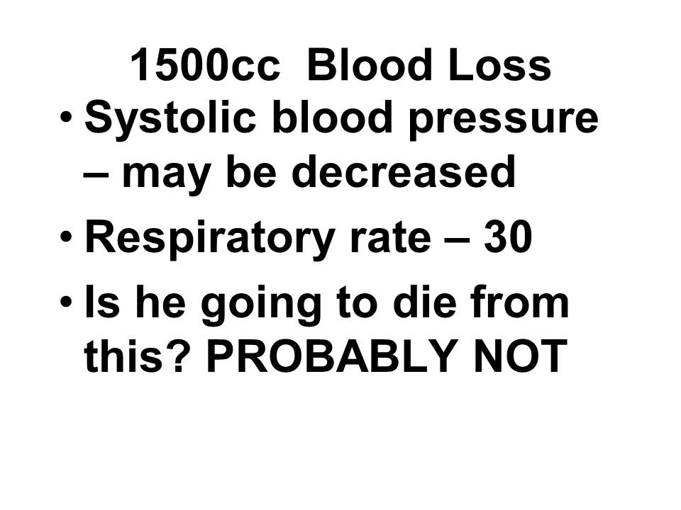 Systolic blood pressure – may be decreased Respiratory rate – 30 Is he going to die from this? PROBABLY NOT 1500cc Blood Loss