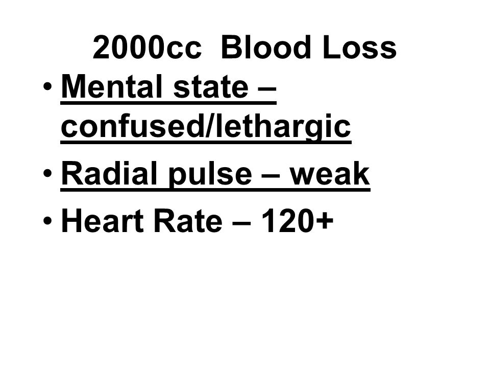 Mental state – confused/lethargic Radial pulse – weak Heart Rate – 120+ 2000cc Blood Loss