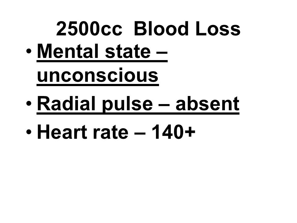 Mental state – unconscious Radial pulse – absent Heart rate – 140+ 2500cc Blood Loss