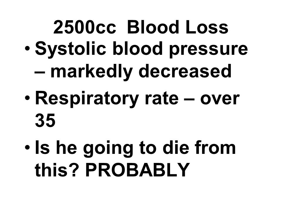 Systolic blood pressure – markedly decreased Respiratory rate – over 35 Is he going to die from this? PROBABLY 2500cc Blood Loss