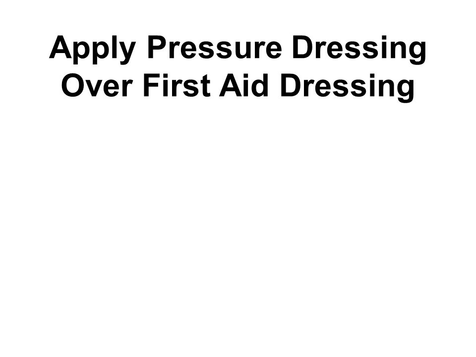 Apply Pressure Dressing Over First Aid Dressing