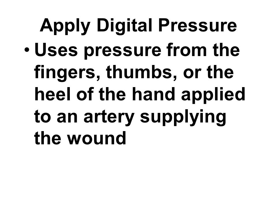 Uses pressure from the fingers, thumbs, or the heel of the hand applied to an artery supplying the wound Apply Digital Pressure