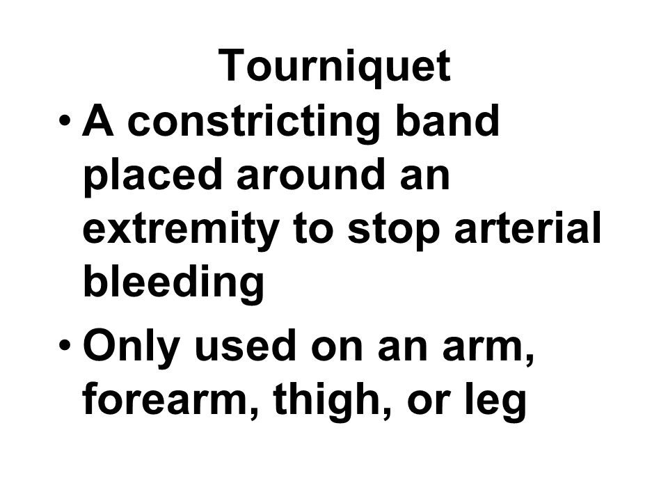 Tourniquet A constricting band placed around an extremity to stop arterial bleeding Only used on an arm, forearm, thigh, or leg