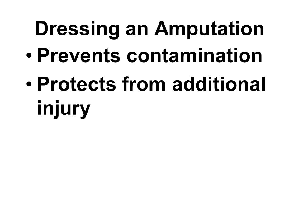 Dressing an Amputation Prevents contamination Protects from additional injury