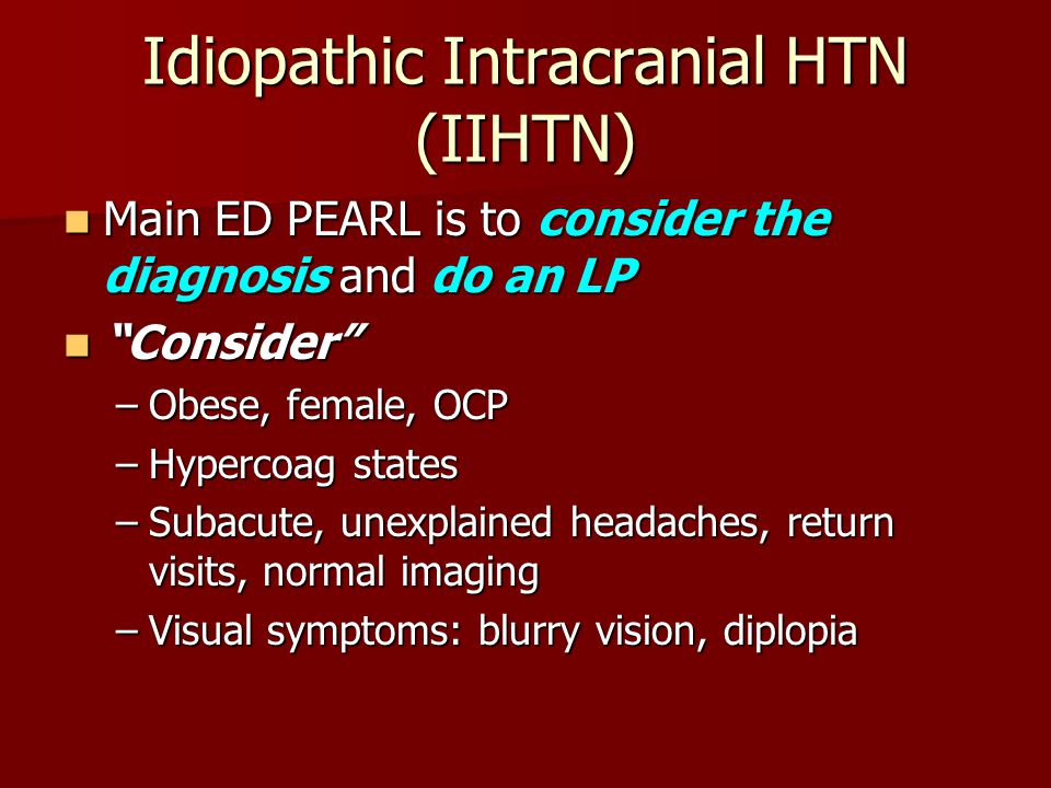 """Idiopathic Intracranial HTN (IIHTN) Main ED PEARL is to consider the diagnosis and do an LP Main ED PEARL is to consider the diagnosis and do an LP """"C"""