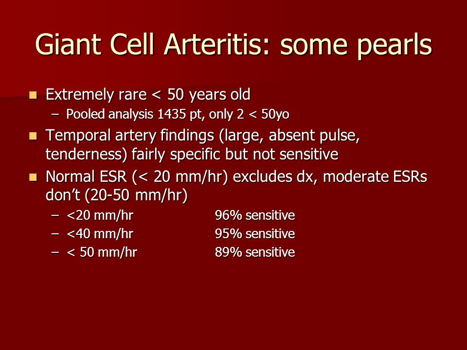 Giant Cell Arteritis: some pearls Extremely rare < 50 years old Extremely rare < 50 years old –Pooled analysis 1435 pt, only 2 < 50yo Temporal artery