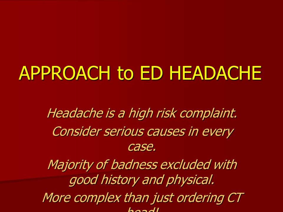 APPROACH to ED HEADACHE Headache is a high risk complaint. Consider serious causes in every case. Majority of badness excluded with good history and p