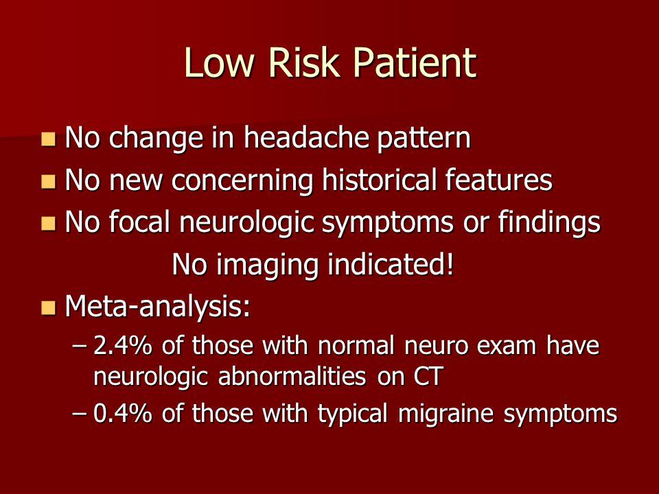 Low Risk Patient No change in headache pattern No change in headache pattern No new concerning historical features No new concerning historical featur