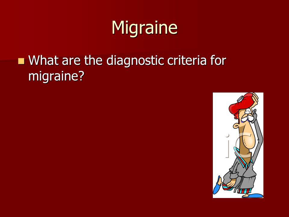 Migraine What are the diagnostic criteria for migraine? What are the diagnostic criteria for migraine?