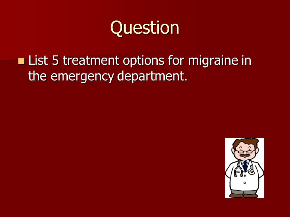 Question List 5 treatment options for migraine in the emergency department. List 5 treatment options for migraine in the emergency department.