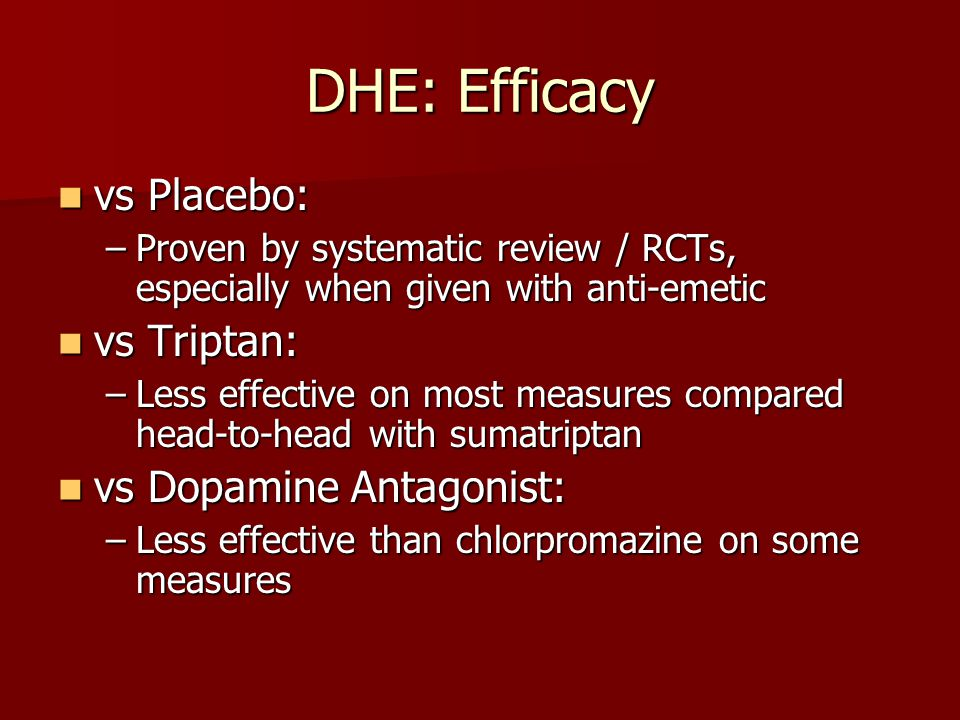 DHE: Efficacy vs Placebo: vs Placebo: –Proven by systematic review / RCTs, especially when given with anti-emetic vs Triptan: vs Triptan: –Less effect
