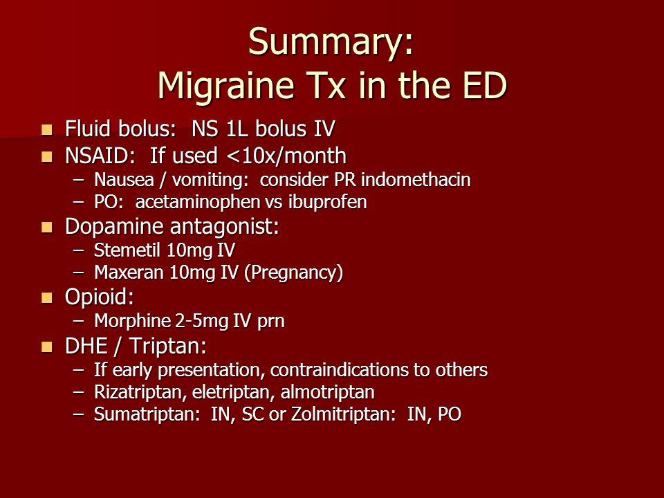 Summary: Migraine Tx in the ED Fluid bolus: NS 1L bolus IV Fluid bolus: NS 1L bolus IV NSAID: If used <10x/month NSAID: If used <10x/month –Nausea / v