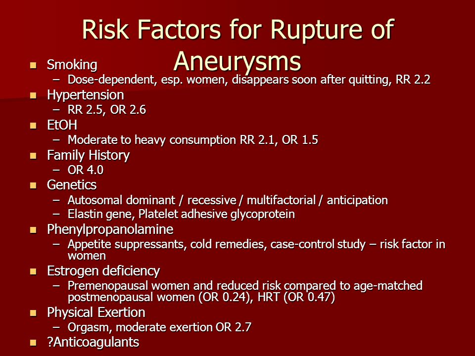 Risk Factors for Rupture of Aneurysms Smoking Smoking –Dose-dependent, esp. women, disappears soon after quitting, RR 2.2 Hypertension Hypertension –R