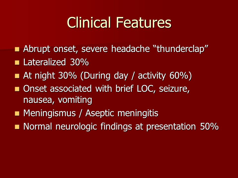 """Clinical Features Abrupt onset, severe headache """"thunderclap"""" Abrupt onset, severe headache """"thunderclap"""" Lateralized 30% Lateralized 30% At night 30%"""