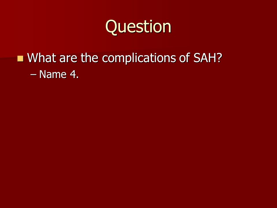 Question What are the complications of SAH? What are the complications of SAH? –Name 4.