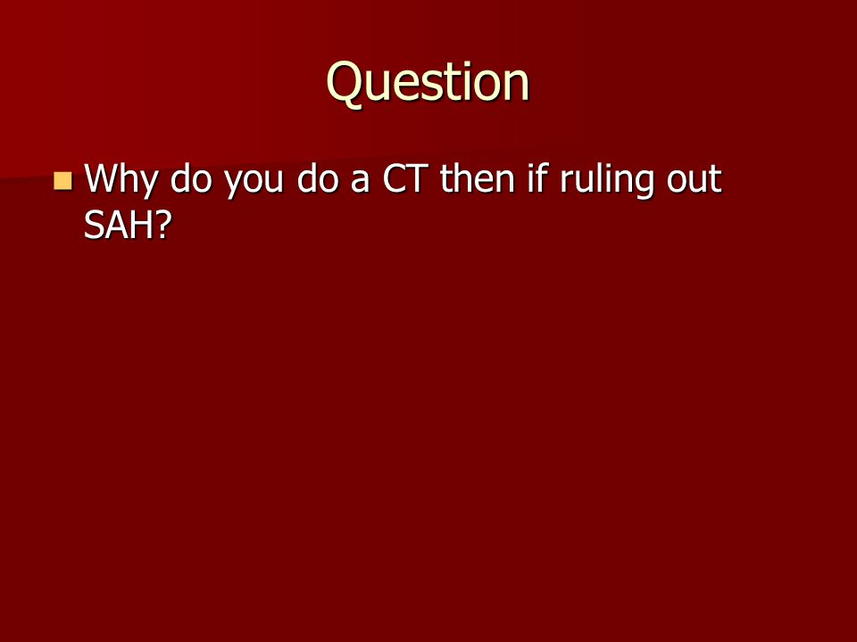 Question Why do you do a CT then if ruling out SAH? Why do you do a CT then if ruling out SAH?