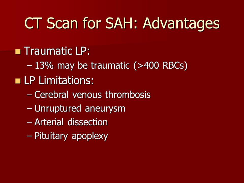 CT Scan for SAH: Advantages Traumatic LP: Traumatic LP: –13% may be traumatic (>400 RBCs) LP Limitations: LP Limitations: –Cerebral venous thrombosis