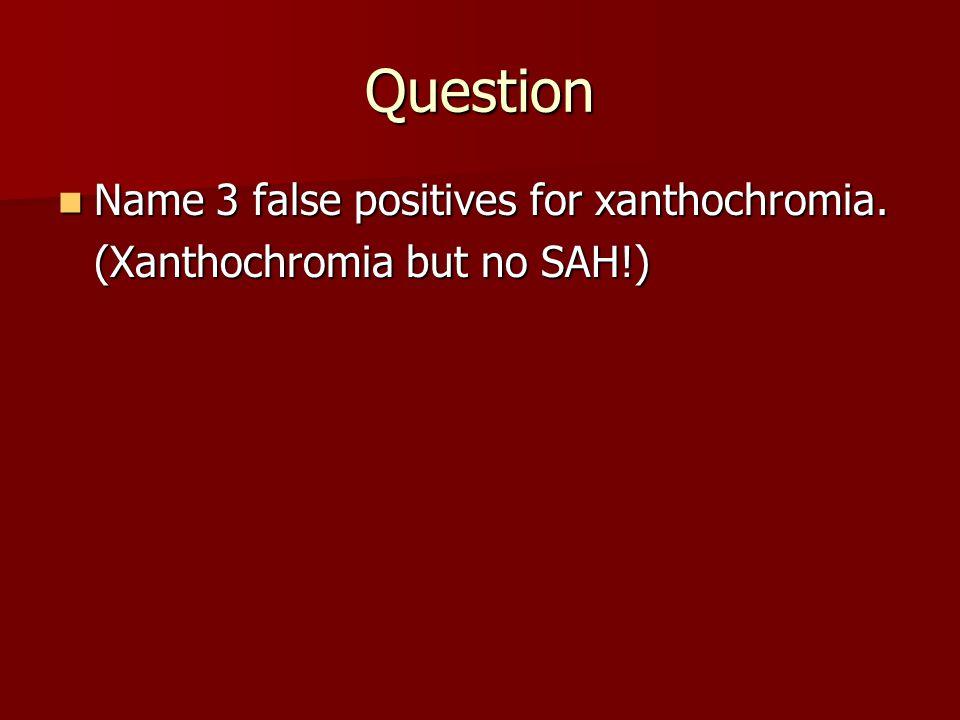 Question Name 3 false positives for xanthochromia. Name 3 false positives for xanthochromia. (Xanthochromia but no SAH!)