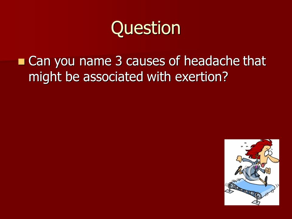 Question Can you name 3 causes of headache that might be associated with exertion? Can you name 3 causes of headache that might be associated with exe