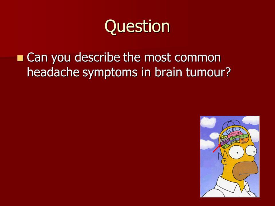 Question Can you describe the most common headache symptoms in brain tumour? Can you describe the most common headache symptoms in brain tumour?