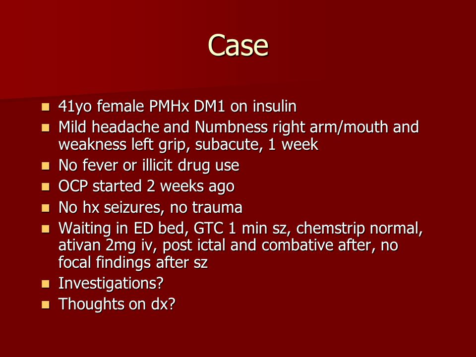 Case 41yo female PMHx DM1 on insulin 41yo female PMHx DM1 on insulin Mild headache and Numbness right arm/mouth and weakness left grip, subacute, 1 we