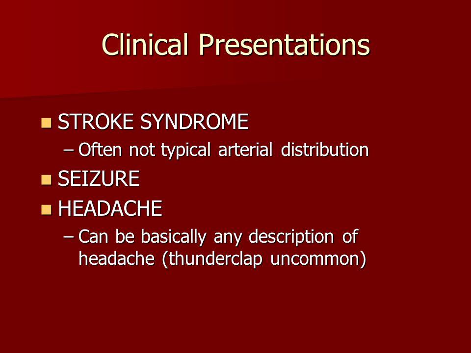 Clinical Presentations STROKE SYNDROME STROKE SYNDROME –Often not typical arterial distribution SEIZURE SEIZURE HEADACHE HEADACHE –Can be basically an