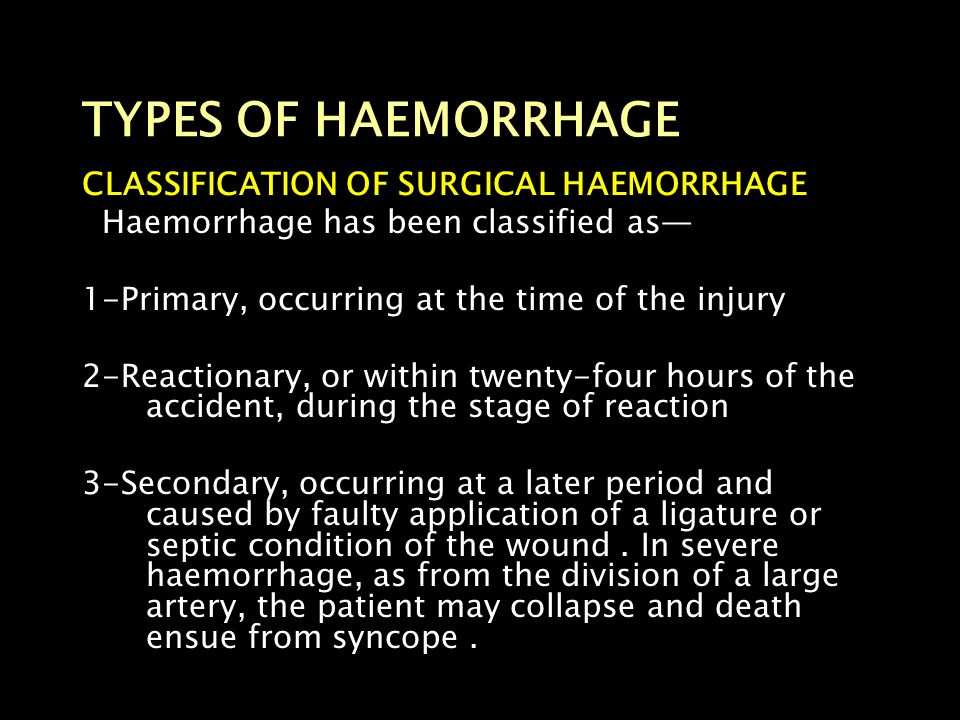 TYPES OF HAEMORRHAGE CLASSIFICATION OF SURGICAL HAEMORRHAGE Haemorrhage has been classified as— 1-Primary, occurring at the time of the injury 2-React