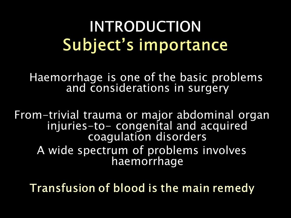 INTRODUCTION Clinical Situation Trauma /accidents General operatiove interventions Gynaecological procedures Congenital coagulation disorders Acquired coagulation disorders Dic Anticoagulants Fulminent sepsis Mof Common surgical conditions pres w bleed Intracranial haemorrhages/cva Upper git bleed/haemetemesis and melena Bleeding haeorrhoids Chronic wounds Anal fissures Aneurysms